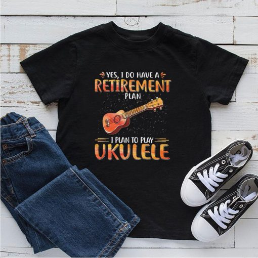 Guitar yes I do have a retirement plan I plan to play ukulele shirt 3