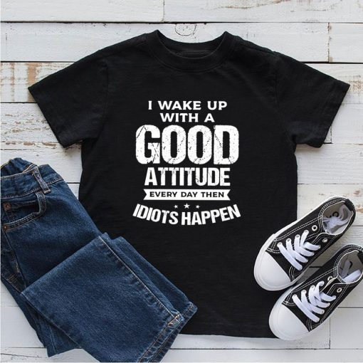 I wake up with a good attitude every day then idiots happen shirt 5