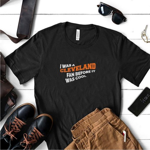 I was a Cleveland fan before it was cool shirt