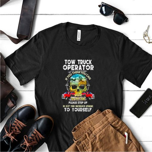 Tow truck operator if you think you can do my job please step up or keep your uneducated opinions to yourself shirt