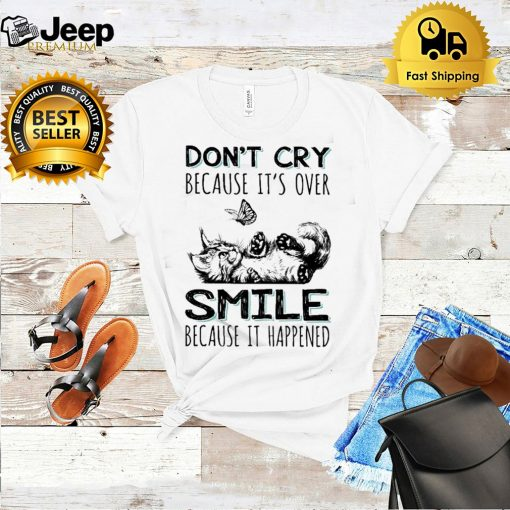 Cat dont cry because its over smile because it happened shirt