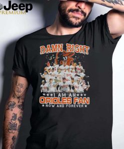 Damn right I am an orioles fan now and forever shirt