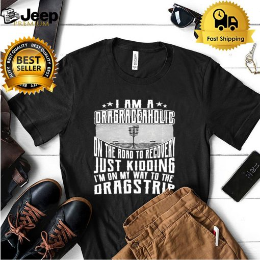 I Am A Drag Raceaholic On The Road To Recovery Just Kidding Im On My Way To The Dragstrip T shirt