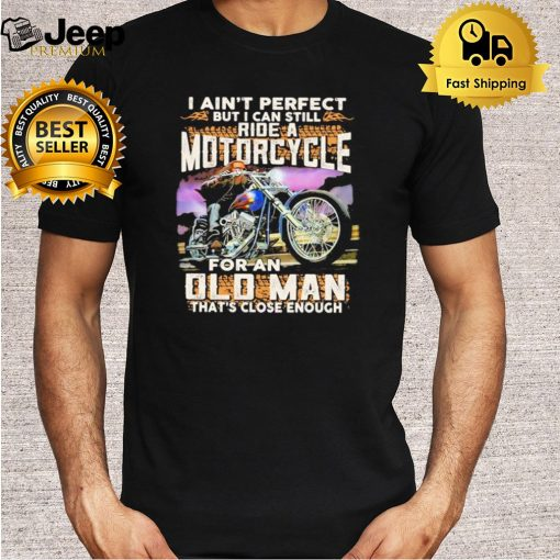 I ain't perfect but I can still ride a motorcycle for an old man that's close enough quote shirt 5