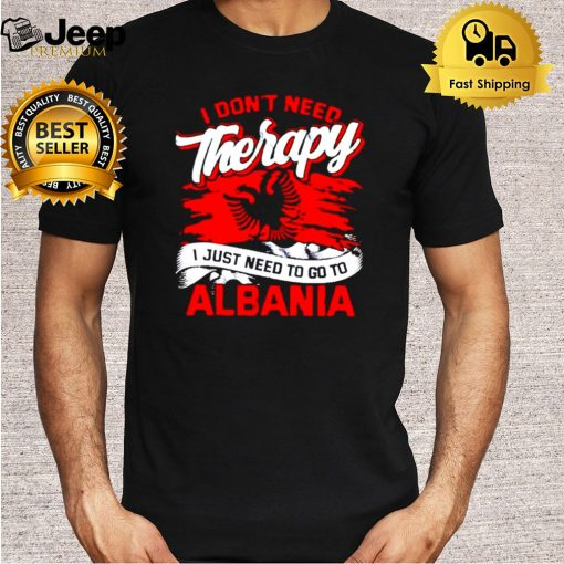 I dont need therapy I just need to go to albania shirt