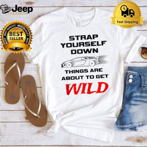 Strap Yourself Down Things Are About To Get Wild Shirt 5