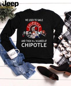 We used to smile and then we worked at chipotle shirt