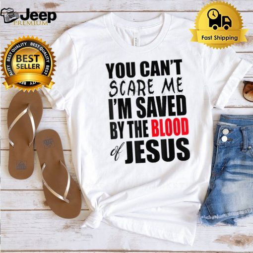 You Cant Scare Me IM Saved By The Blood of Jesus T Shirt