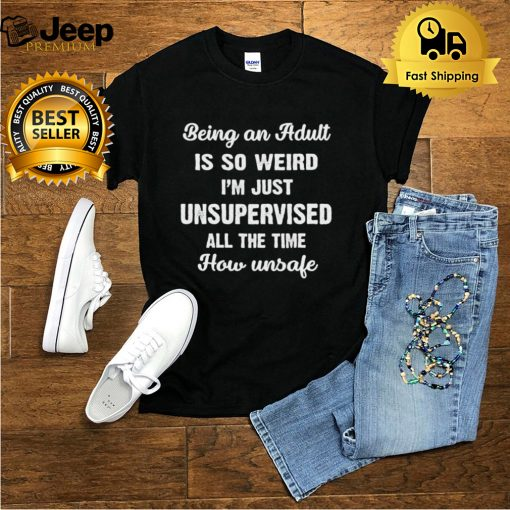 Being An Adult Is So Weird Im Just Unsupervised All The Time How Unsafe T shirt