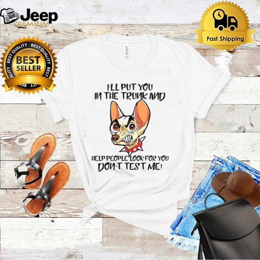 Chihuahua Ill Put You In The Trunk And Help People Look For You Dont Test Me T shirt