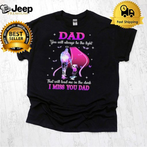 Dad You will always be the light that will lead me in the Dark I miss You Dad Shirt