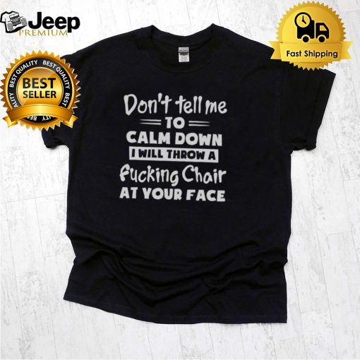 Dont Tell Me To Calm Down I Will Throw A Fucking Chair At Your Face hoodie, tank top, sweater