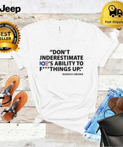 Dont Underestimate Joes Ability To Fuck Things Up Funny Barack Obama Says Shirt