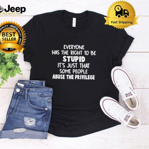 Everyone Has The Right To Be Stupid Its Just That Some People Abuse The Privilege T shirt