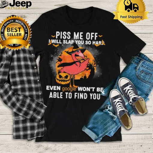 Flamingo piss Me off I will slap you so hard even google wont be able to find you Halloween shirt