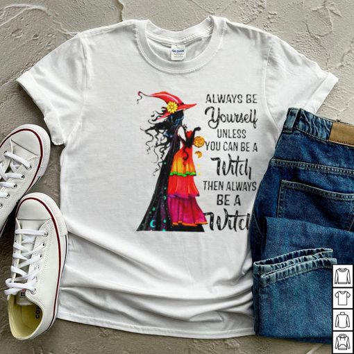 Halloween always be yourself unless you can be a witch shirt
