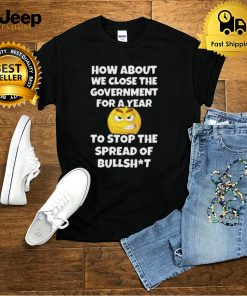 How About We Close The Government For A Year Close Government Stop The Spread Of Bullshit Shirt