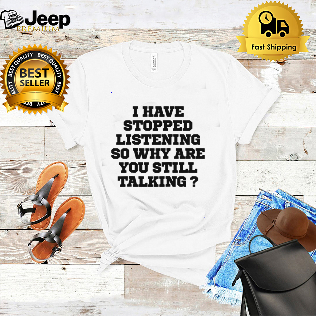 Humor I Have Stopped Listening So Why Are You Still Ta shirt