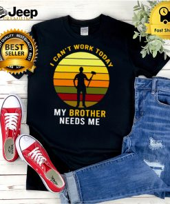 I Cant Work Today My Brother Needs Me Vintage T shirt