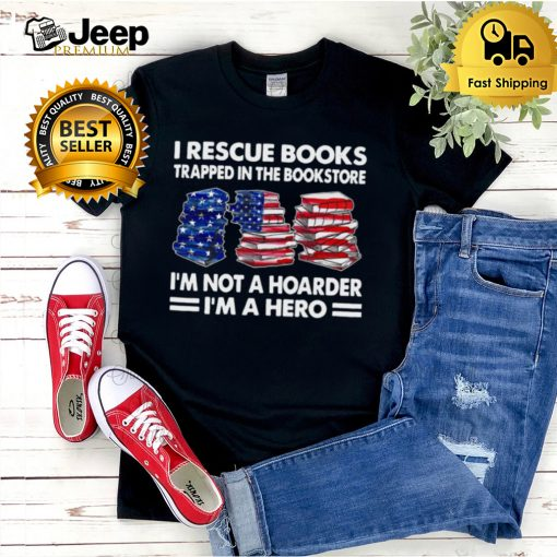 I Rescue Books Trapped In The Bookstore Im Not A Hoarder Im A Hero American Flag T shirt