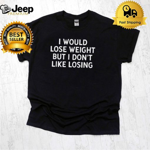 I Would Lose Weight But I Dont Like Losing T hoodie, tank top, sweater
