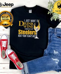 I just want to drink wine and watch my steelers beat your teams ass shirt