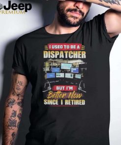 I used to be dispatcher but im since i retired computer shirt