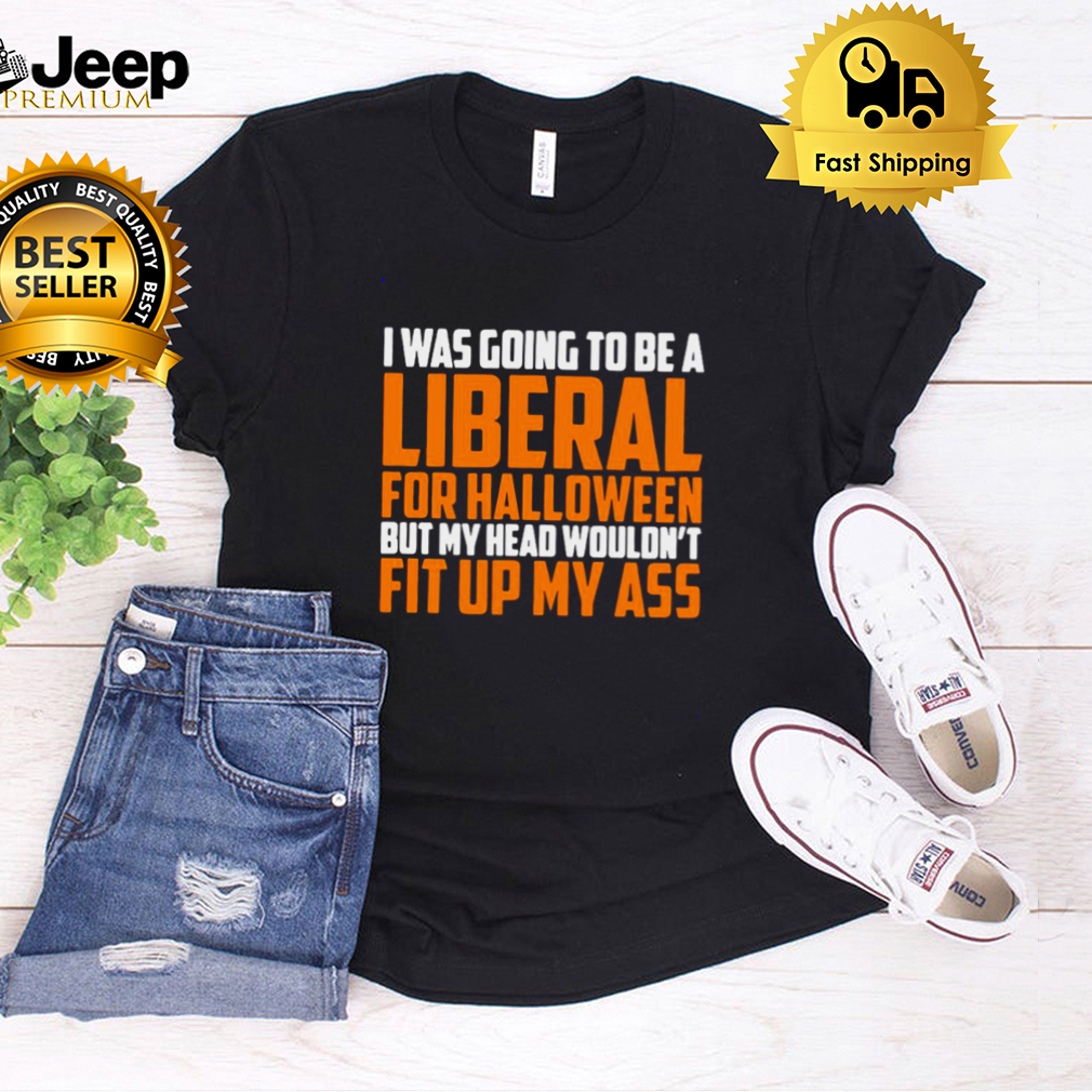I was going to be a liberal for Halloween but my head wouldnt fit up my ass shirt