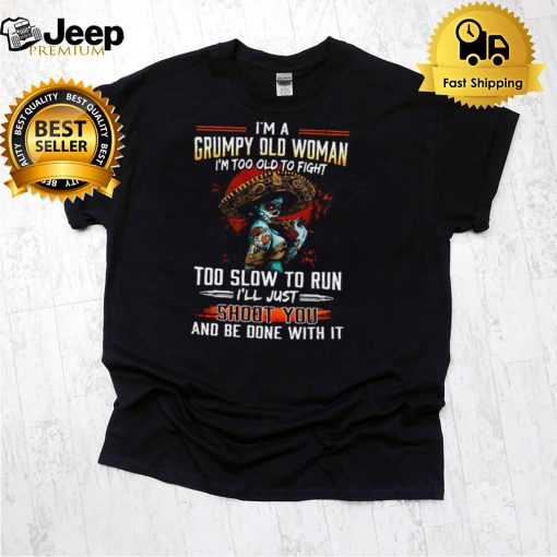 Im A Grumpy Old Woman Im Too Old To Fight Too Slow To Run Ill Just Shoot You T shirt