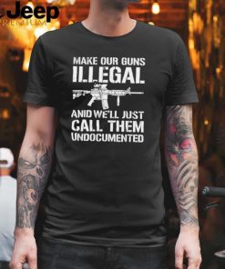 Make Our Guns Illegal And Well Just Call Them Undocumented T shirt