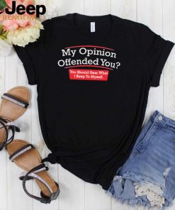 My opinion You Should Hear What I Keep to Myself shirt