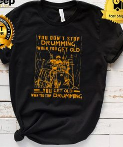 Nice you dont stop drumming when you get old when you stop drumming shirt