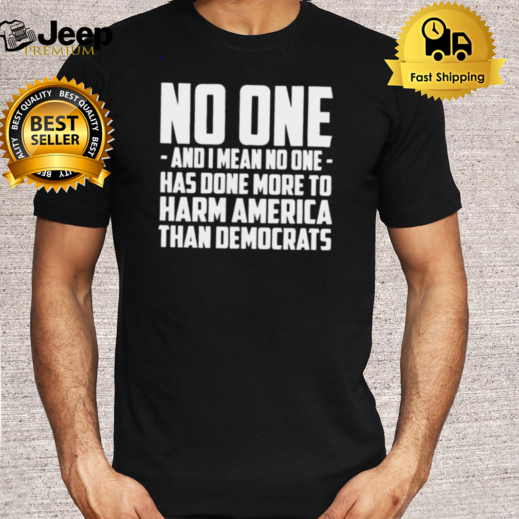 No one and I mean no one has done more to harm America shirt
