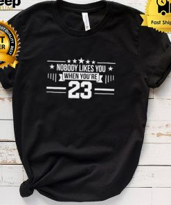 Nobody likes you when youre 23 shirt