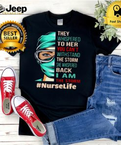 Nurse They Whispered To Her You Cant Withstand The Storm She Whispered Back I Am The Storm Nurselife T hoodie, tank top, sweater