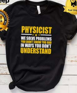 Physicist We Solve Problems You Didnt Know You Had In Ways You Dont Understand T Shirt