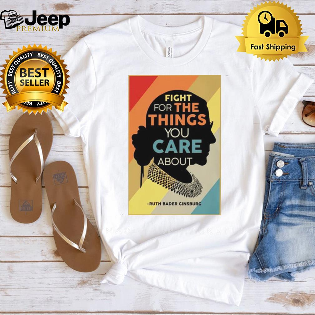 RBG fight for the things you care about shirt
