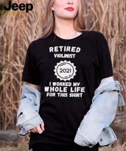 Retired Violinist 2021 I Worked My Whole Life For This T Shirt