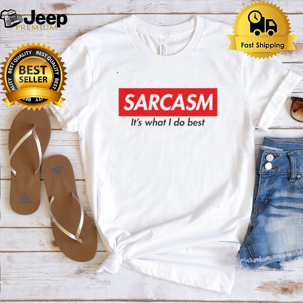 Sarcasm its what I do best shirt