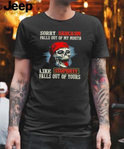 Skull sorry sarcasm pulls out of my mouth like stupidity falls out of yours shirt