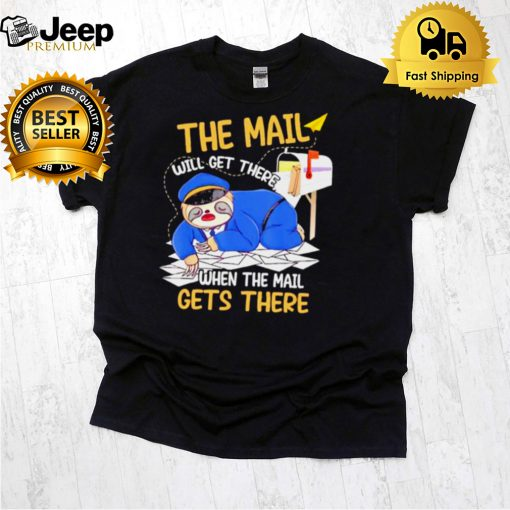 The mail will get there when the mail gets there sloth shirt