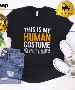 This Is My Human Costume Im Really A Badger shirt