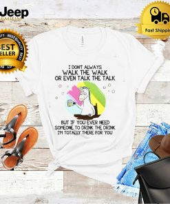 Unicorn I Dont Always Walk The Walk But If You Ever Need Someone To Drink The Drink Im Totally There For You T shirt