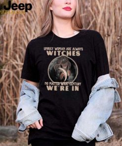 Unruly Woman Are Always Witches No matter What Century Were In Witch T shirt