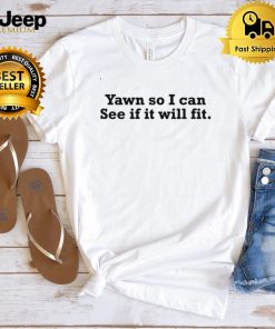 Yawn So I Can See If It Will Fit Shirt