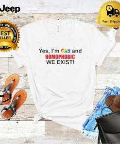 Yes Im gay and homophobic we exist shirt