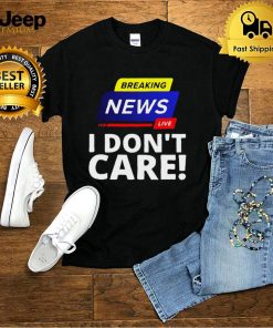 Breaking News Live I Dont Care T shirt