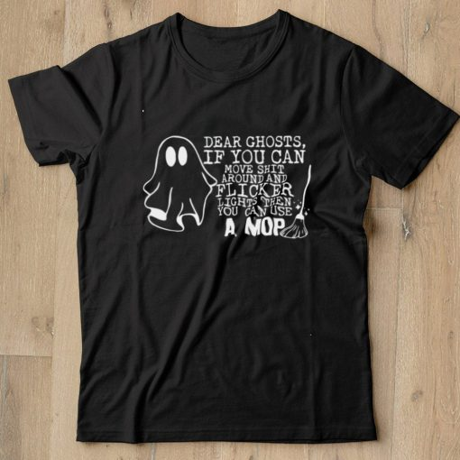 Dear Ghosts If You Can Move Shit Around And Flicker Lights shirt