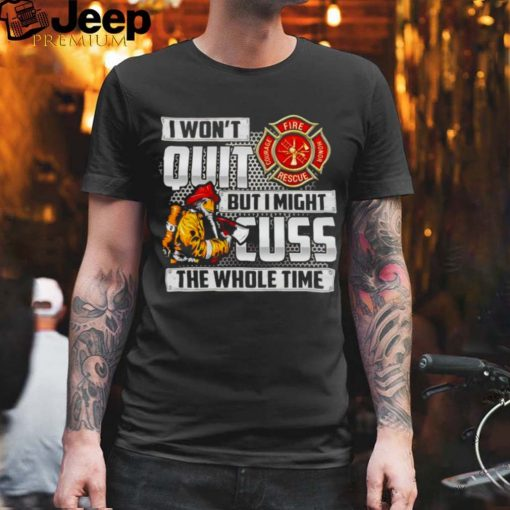Firefighter I wont quit but I might cuss the whole time shirt