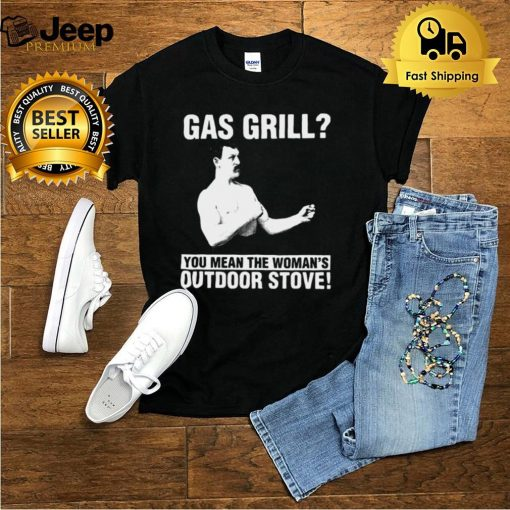 Gas Grill You Mean The Womans Outdoor Stove T shirt